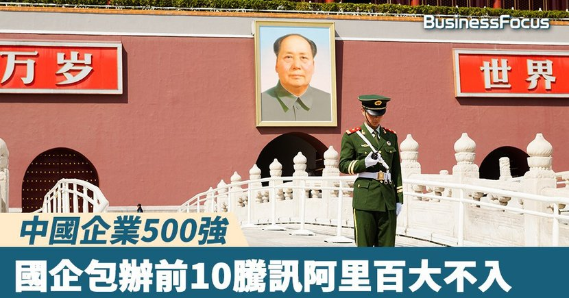 【國家玩晒】中國企業500強:國企包辦前10騰訊阿里百大不入