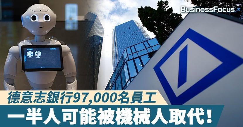 【飯碗不保】德意志銀行97,000名員工,一半人可能被機械人取代!