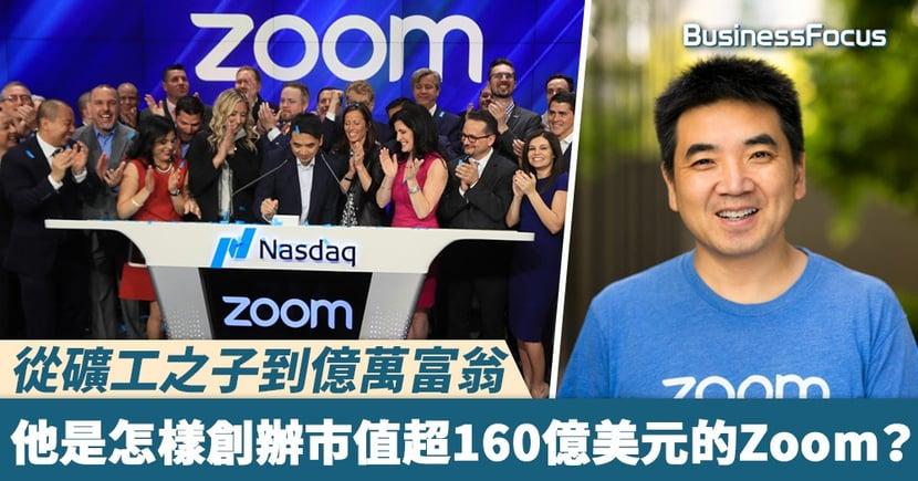 【誠哥都睇好】從礦工之子到億萬富翁,他是怎樣創辦市值超160億美元的Zoom?