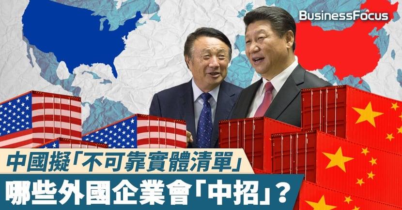 【拳拳到肉】中國擬「不可靠實體清單」,哪些外國企業會「中招」?