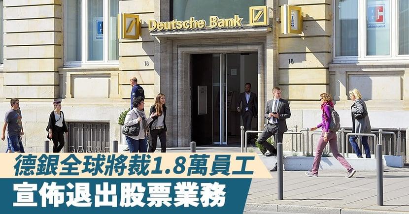 【大規模裁員】德意志銀行全球裁1.8萬員工,宣佈退出全球股票業務