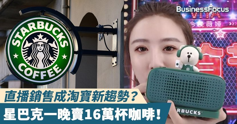【直播賣咖啡】咖啡市場競爭太激烈,星巴克首開淘寶直播一晚賣16萬杯!