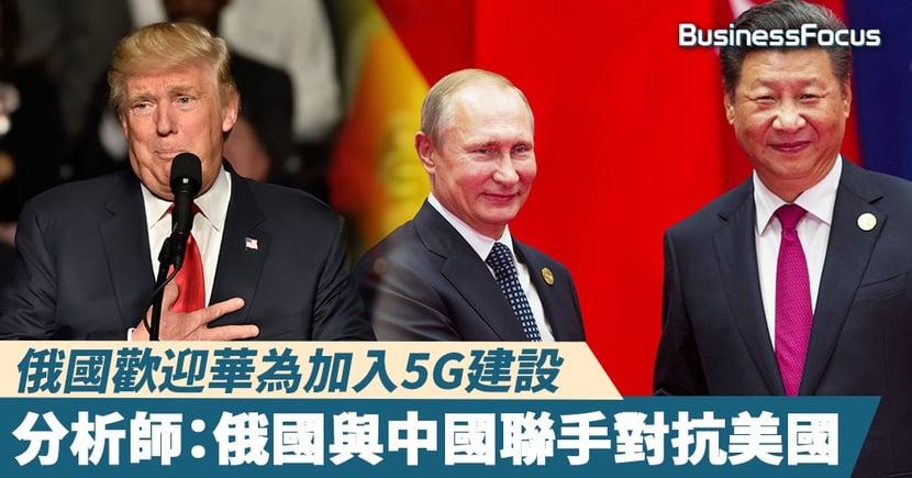 【華為5G】華為正式參與俄羅斯5G建設!分析師:俄國與中國聯手對抗美國