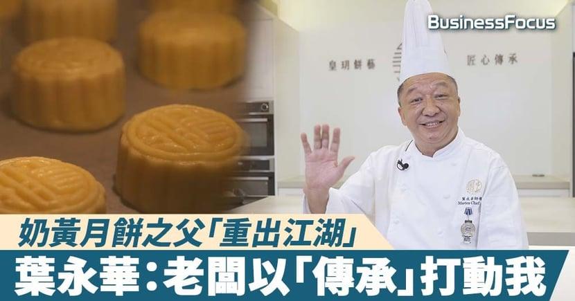 【人物故事】奶黃月餅之父「重出江湖」,葉永華:老闆以「傳承」來打動我