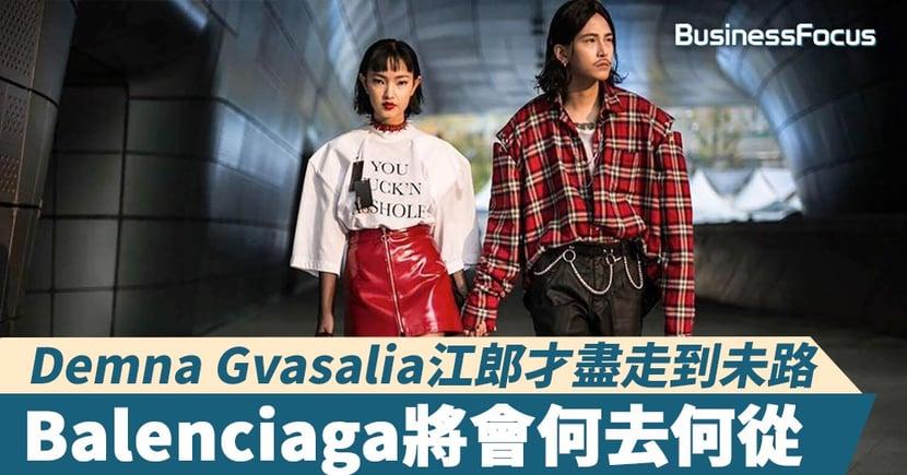 【奢華商業】曾經呼風喚雨的Demna Gvasalia走到未路?Balenciaga會否一蹶不振?