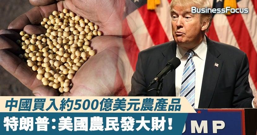 【中美貿易戰】中國買入約500億美元農產品,特朗普:美國農民發大財!