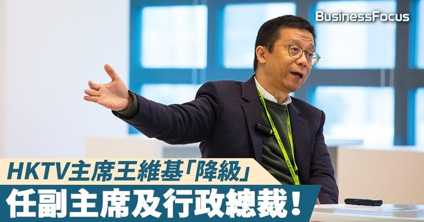 【香港電視】HKTV主席王維基「降級」任副主席及行政總裁!