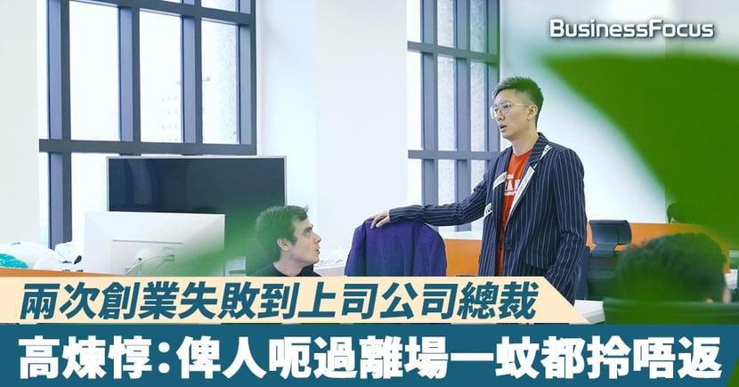 【人物故事】兩次創業失敗到上司公司總裁,高煉惇:俾人呃過離場一蚊都拎唔返