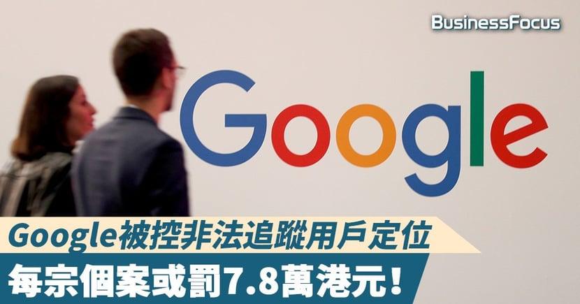 【私隱風波】Google被控非法追蹤用戶定位,每宗個案或罰7.8萬港元!
