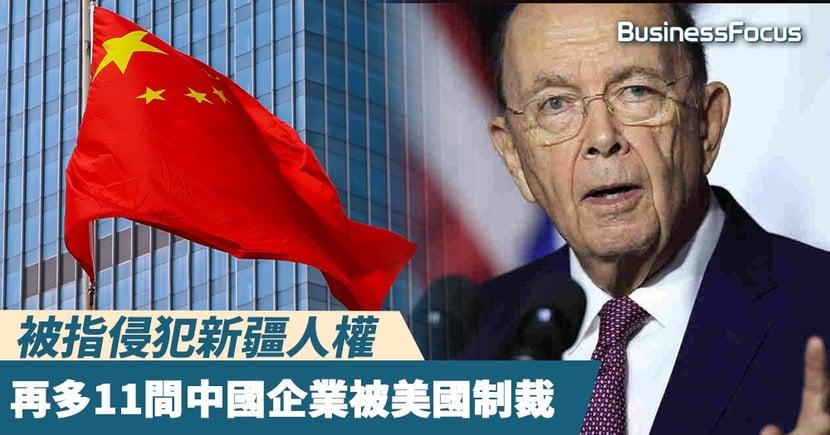 【中國新疆】被指侵犯新疆人權,再多11間中國企業被美國制裁