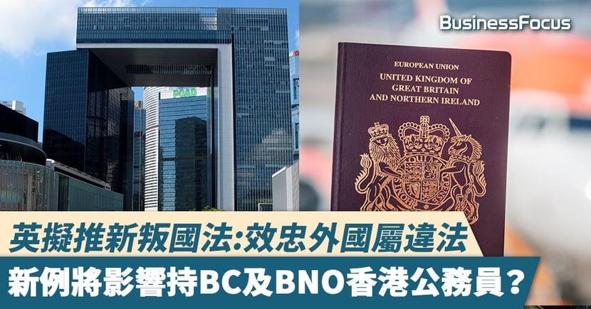 【英國叛國法】英擬推新叛國法:效忠外國屬違法,新例將影響持BC及BNO香港公務員?