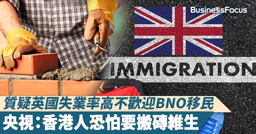 【BNO移民】質疑英國失業率高不歡迎BNO移民,央視:香港人恐怕要搬磚維生