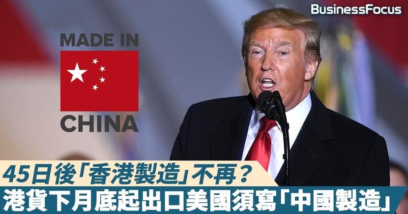 【美國制裁】45日後「香港製造」不再?港貨下月底起出口美國須寫「中國製造」