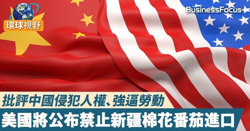 【中美關係】批評中國侵犯人權、強逼勞動,美國將公布禁止新疆棉花番茄進口