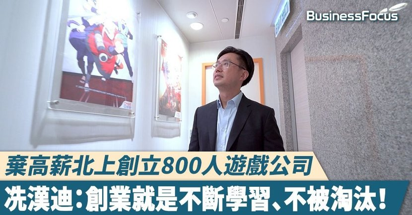 【品牌故事】棄高薪北上創立800人遊戲公司,冼漢迪:創業就是不斷學習、不被淘汰!