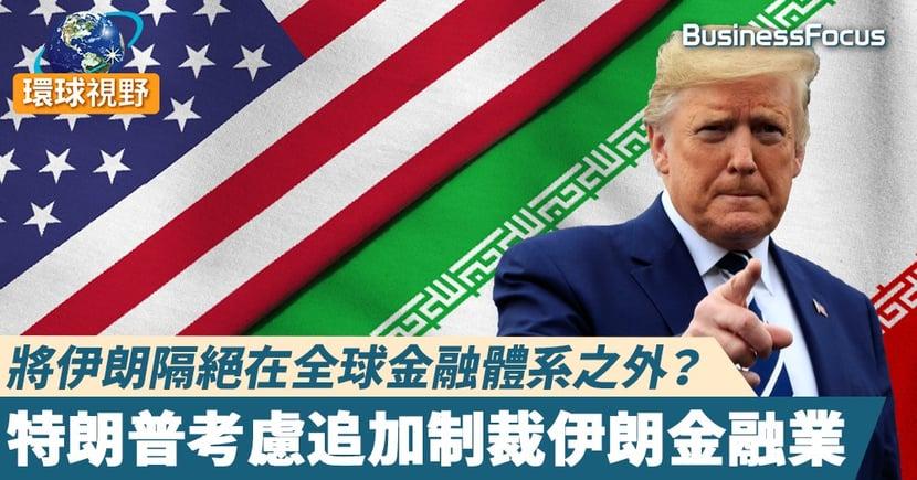 【美國伊朗】將伊朗隔絕在全球金融體系之外? 特朗普考慮追加制裁伊朗金融業