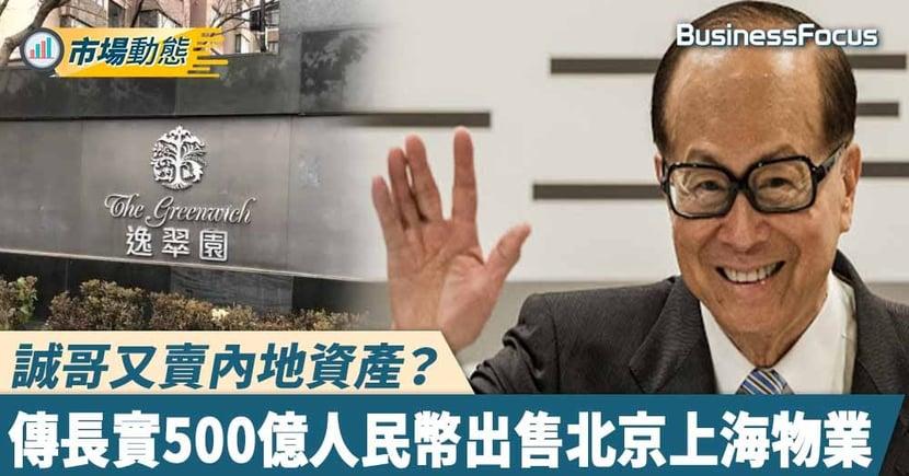 【長實賣資產】誠哥又賣內地資產?傳長實500億人民幣出售北京上海兩項物業