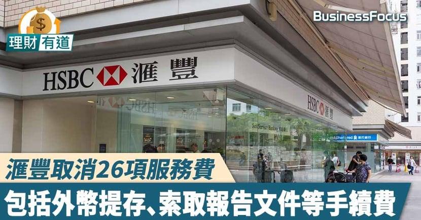 【滙豐收費】HSBC取消26項服務費 包括外幣提存、索取報告文件等手續費