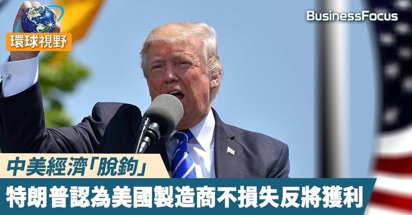 【中美關係】中美經濟「脫鉤」,特朗普認為美國製造商不損失反將獲利
