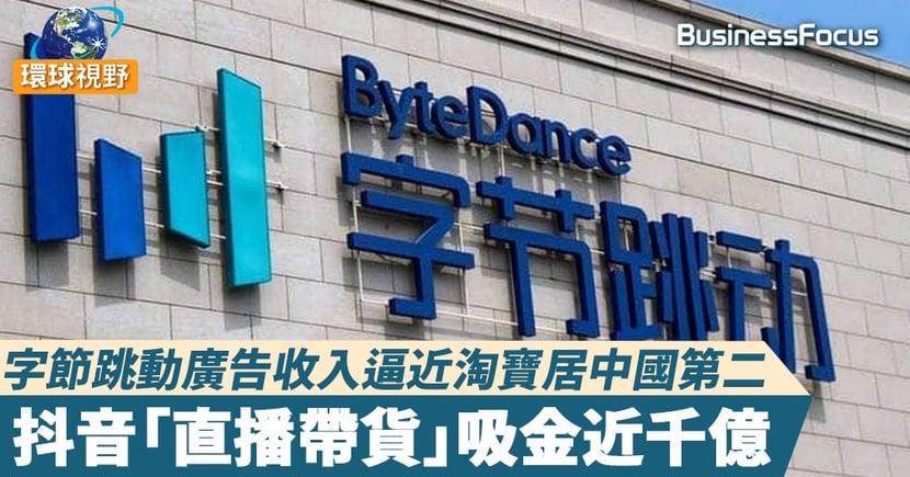 【字節跳動】字節跳動廣告收入逼近淘寶居中國第二 抖音「直播帶貨」吸金近千億