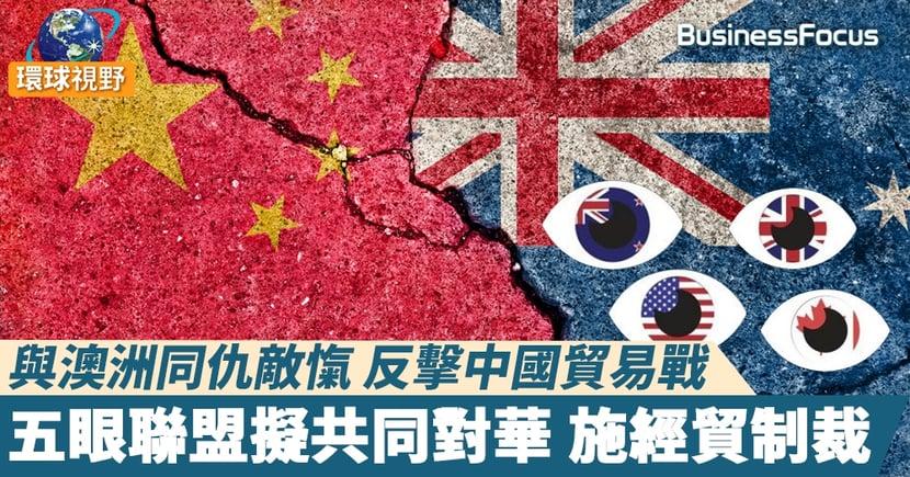 【中澳關係】與澳洲同仇敵愾 反擊中國貿易戰 五眼聯盟擬共同對華 施經貿制裁