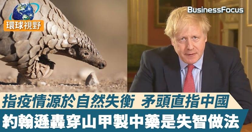 【約翰遜穿山甲】 指疫情源於自然失衡    矛頭直指中國     約翰遜轟穿山甲製中藥是失智做法