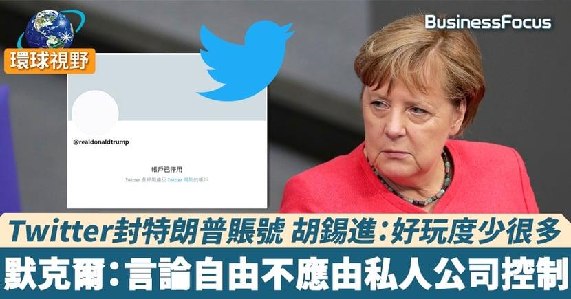 【特朗普推特】Twitter封特朗普賬號 胡錫進:好玩度少很多 默克爾:言論自由不應由私人公司控制