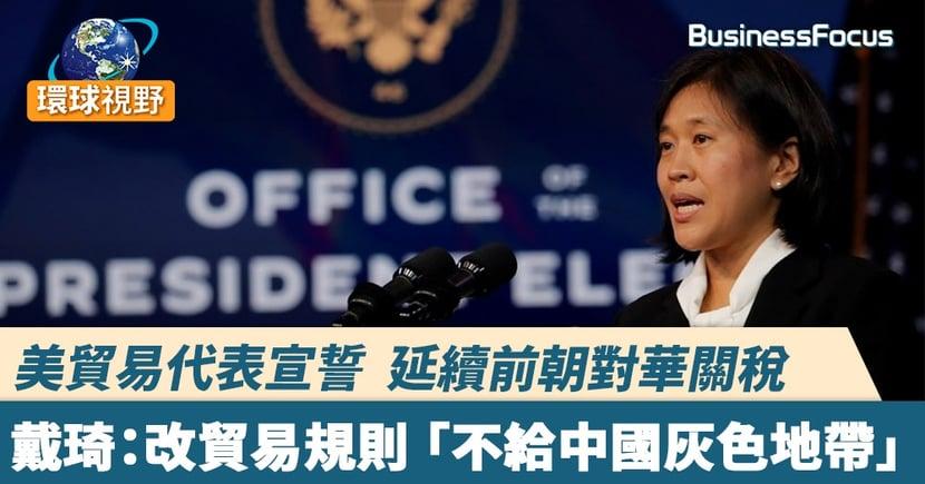 美貿易代表宣示延續前朝對華關稅    戴琦:改貿易規則 「不給中國灰色地帶」