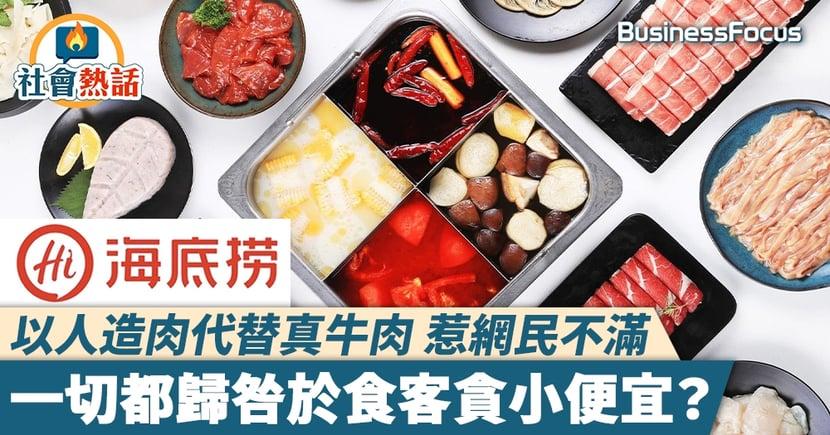 【海底撈人造肉】 以人造肉代替真牛肉 惹網民不滿 一切都歸咎於食客貪小便宜?