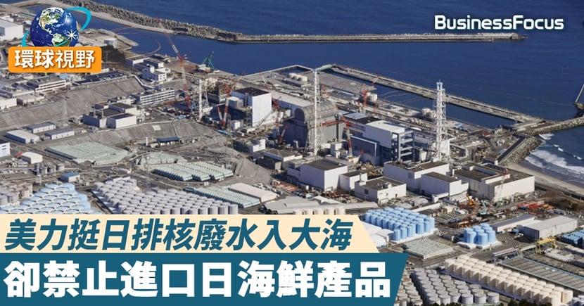 【日本廢水】美國支持日本排廢水入大海  同時禁止進口部分日本食品