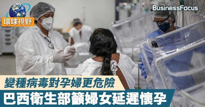 【巴西疫情】巴西變種病毒肆虐 對孕婦更具威脅 衛生部籲延遲懷孕  直至疫情緩解