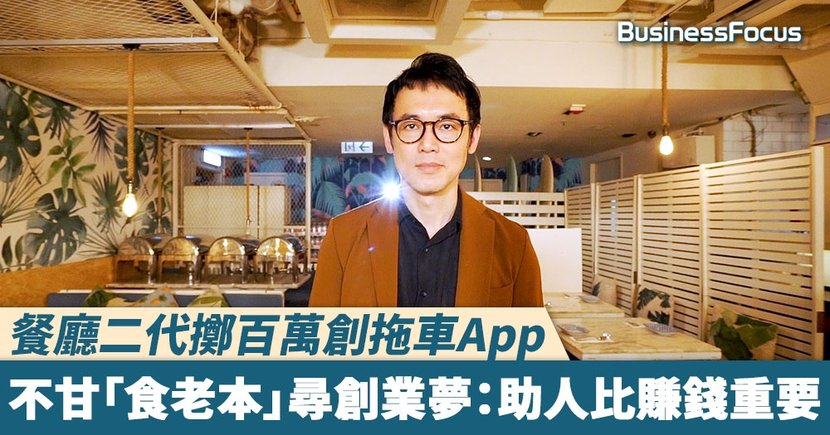 【#BF生意經】餐廳二代擲百萬創拖車App 不甘「食老本」屢尋創業夢 經歷生意起伏:助人比賺錢重要