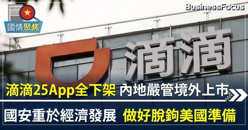 【滴滴之亂】 滴滴app冚家下架 中國嚴管赴美上市   國安重於經濟發展  做好脫鉤美國準備