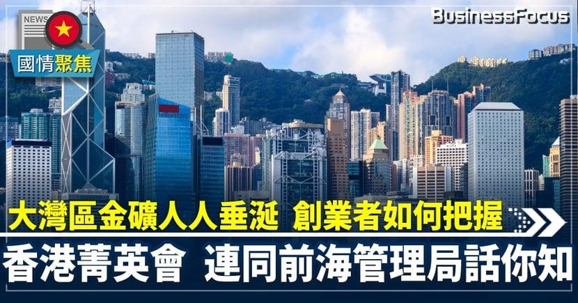 【大灣區創業】大灣區金礦人人垂涎創業者如何把握  香港菁英會連同前海管理局話你知