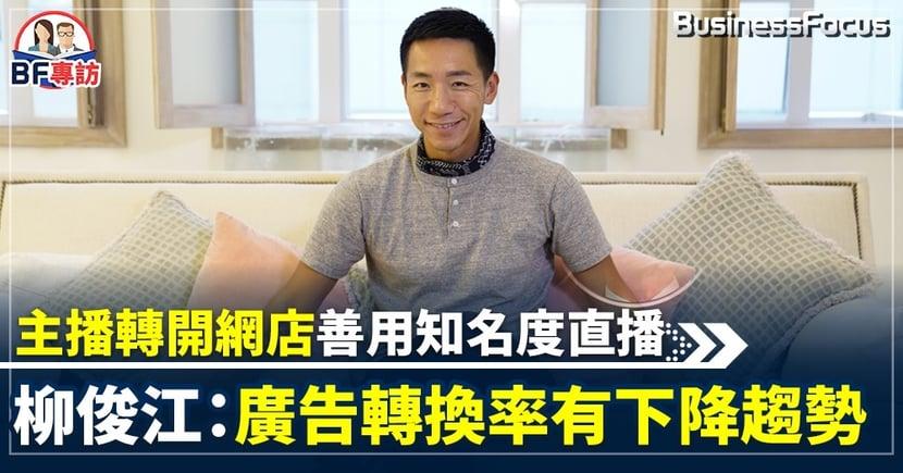 【#BF生意經】由主播轉開網店善用知名度直播 柳俊江:網上廣告轉換率有下降趨勢