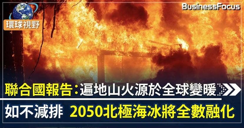 【全球變暖】聯合國報告:遍地山火源於全球變暖  2050北極海冰將完全融化