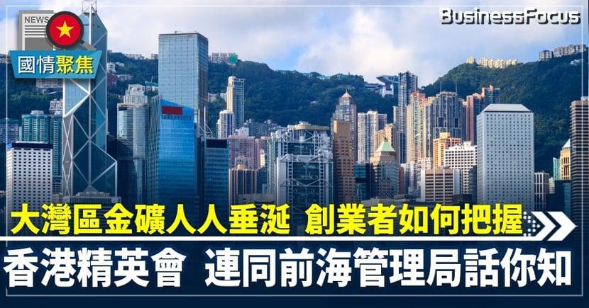 【大灣區創業】大灣區金礦人人垂涎創業者如何把握  香港菁英會連同前海管委會話你知