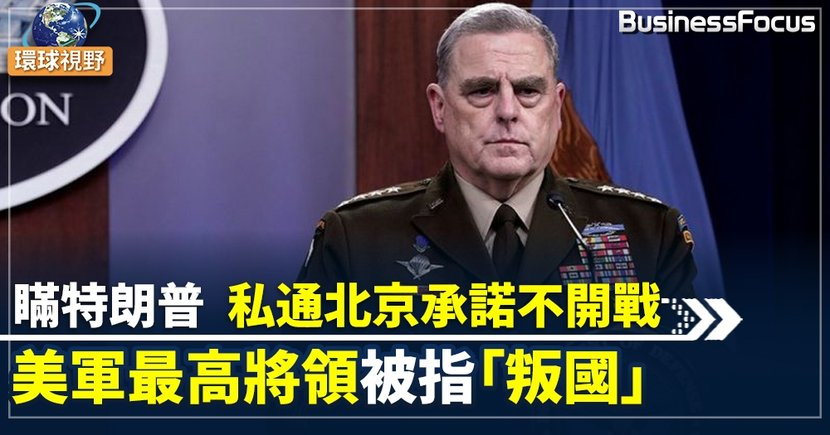【中美關係】傳美國最高將領秘密聯係北京承諾不開戰 特朗普:行為等同叛國