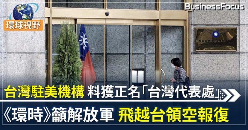 台駐美機構料獲正名「台灣代表處」   環時發社論籲解放軍飛越台領空警告