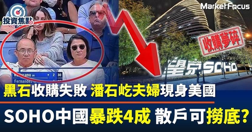 【應否撈底?】黑石收購SOHO中國失敗 潘石屹夫婦現身美國 股價暴跌4成散戶哀鳴